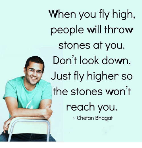 dont look down: When you fly high  people will throw  stones at you.  Don't look down  Just fly higher so  the stones won't  reach you  Chetan Bhagat