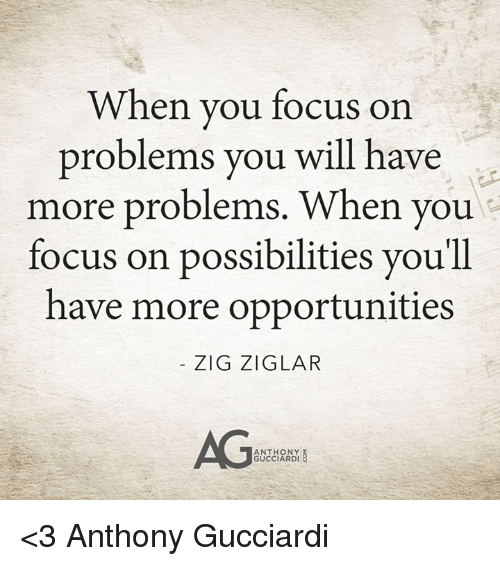 Memes, Focus, and 🤖: When you focus on  problems you will have  more problems. When you  focus on possibilities youll  have more opportunities  ZIG ZIGLAR  AG  ANTHONY  GUCCIARDI <3 Anthony Gucciardi