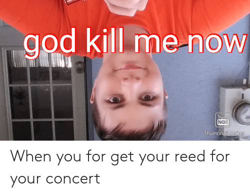Reed: When you for get your reed for your concert