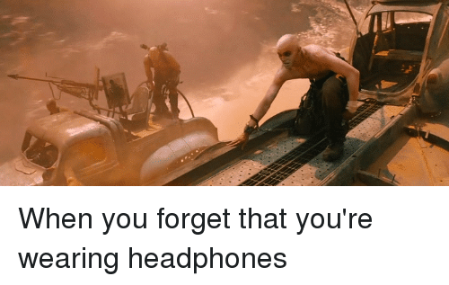 Headphones: When you forget that you're wearing headphones