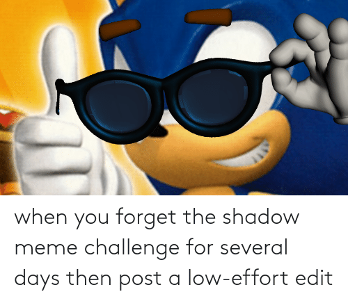 Meme Challenge: when you forget the shadow meme challenge for several days then post a low-effort edit