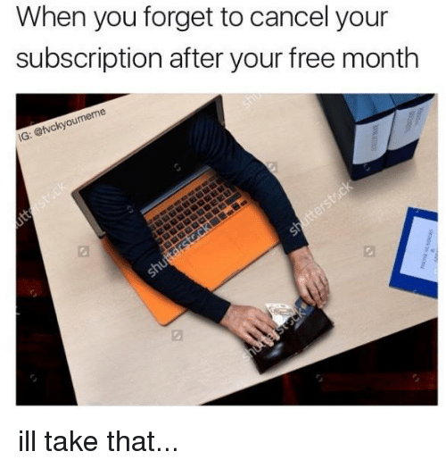 Subscripter: When you forget to cancel your  subscription after your free month  eme  atvckyo  IG ill take that...
