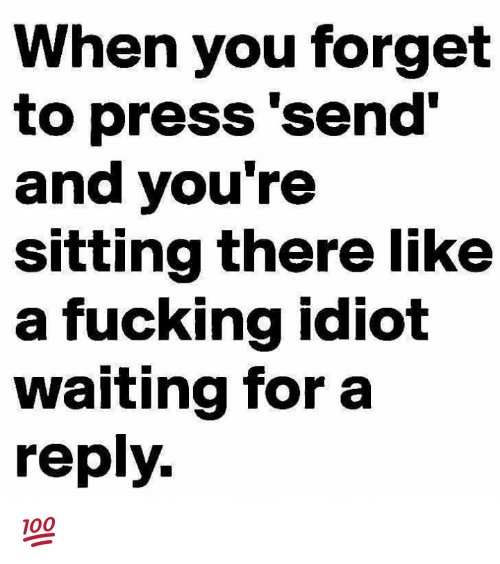 Idiotness: When you forget  to press 'send'  and you're  sitting there like  a fucking idiot  waiting for a  reply. 💯