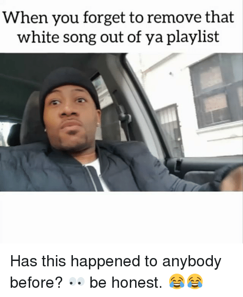 Memes, 🤖, and Song: When you forget to remove that  white song out of ya playlist Has this happened to anybody before? 👀 be honest. 😂😂