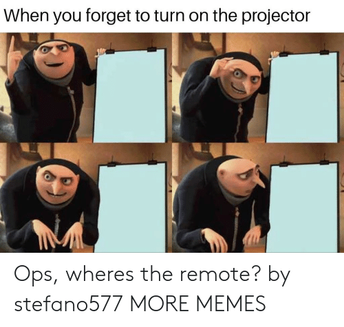 ops: When you forget to turn on the projector Ops, wheres the remote? by stefano577 MORE MEMES
