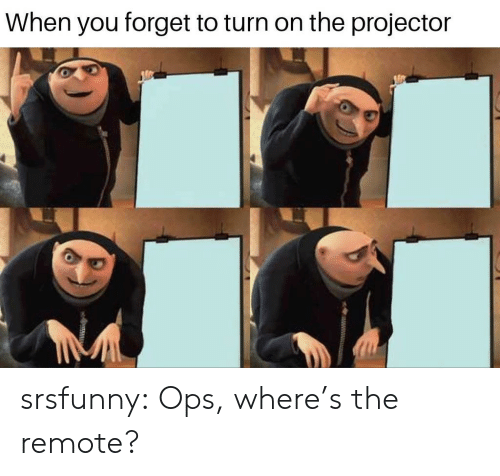 ops: When you forget to turn on the projector srsfunny:  Ops, where's the remote?