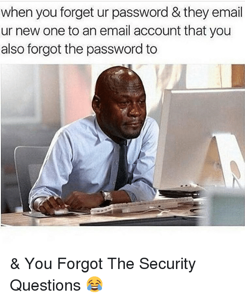 Email, Dank Memes, and Accounting: when you forget ur password & they email  ur new one to an email account that you  also forgot the password to & You Forgot The Security Questions 😂