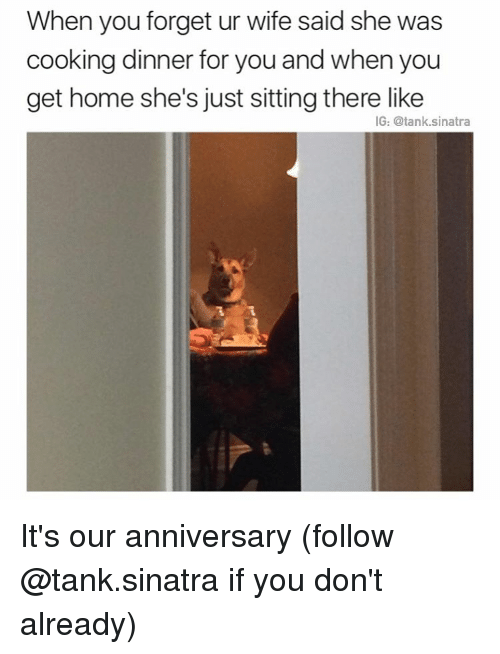 cooking dinner: When you forget ur wife said she was  cooking dinner for you and when you  get home she's just sitting there like  IG: @tank sinatra It's our anniversary (follow @tank.sinatra if you don't already)