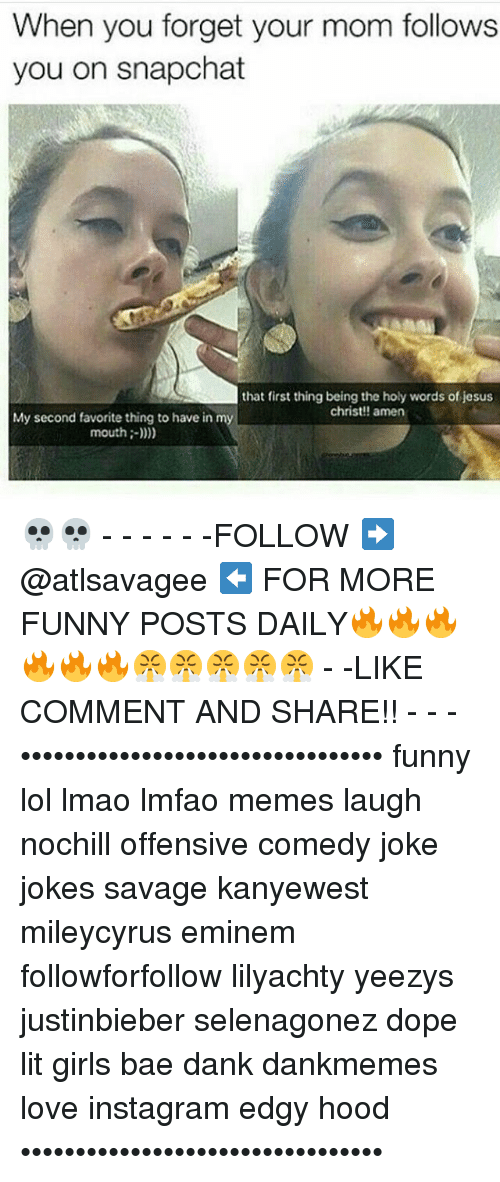 Funny Lols: When you forget your mom follows  you on snapchat  that first thing being the holy words of jesus  christ!! amen  My second favorite thing to have in m  mouth 💀💀 - - - - - -FOLLOW ➡️ @atlsavagee ⬅️ FOR MORE FUNNY POSTS DAILY🔥🔥🔥🔥🔥🔥😤😤😤😤😤 - -LIKE COMMENT AND SHARE!! - - - ••••••••••••••••••••••••••••••••• funny lol lmao lmfao memes laugh nochill offensive comedy joke jokes savage kanyewest mileycyrus eminem followforfollow lilyachty yeezys justinbieber selenagonez dope lit girls bae dank dankmemes love instagram edgy hood •••••••••••••••••••••••••••••••••