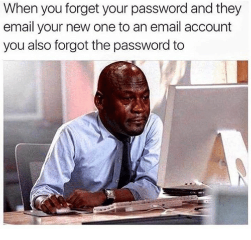 Funny, Email, and Accounting: When you forget your password and they  email your new one to an email account  you also forgot the password to