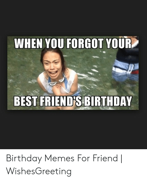 when you forgot your best friends birthday birthday memes for