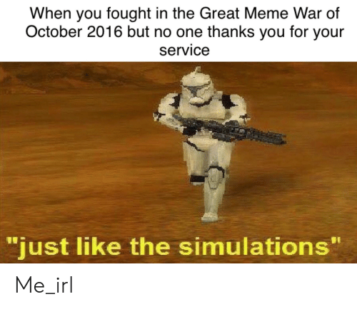 "Great Meme War: When you fought in the Great Meme War of  October 2016 but no one thanks you for your  service  ""just like the simulations"" Me_irl"