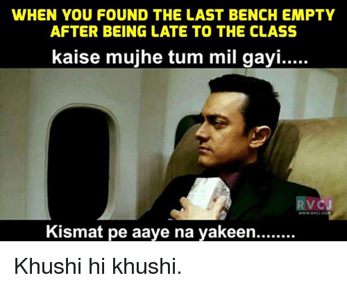 Memes, 🤖, and Class: WHEN YOU FOUND THE LAST BENCH EMPTY  AFTER BEING LATE TO THE CLASS  kaise mujhe tum mil gayi.....  VC  WWW RVCJ.CO  Kismat pe aaye na yakeen........ Khushi hi khushi.