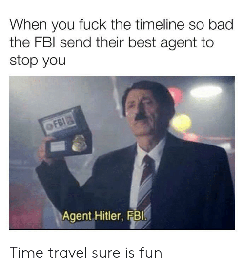 time travel: When you fuck the timeline so bad  the FBI send their best agent to  stop you  FBI  Agent Hitler, FB1 Time travel sure is fun