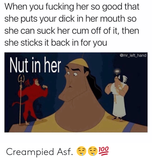 Nut In Her: When you fucking her so good that  she puts your dick in her mouth so  she can suck her cum off of it, then  she sticks it back in for you  @mr_left hand  Nut in her Creampied Asf. 🤤🤤💯