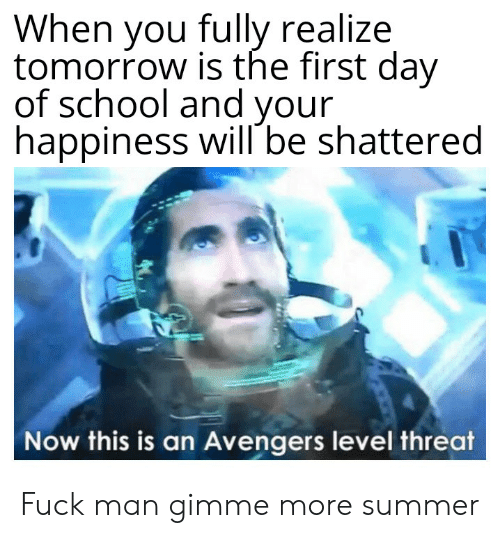 gimme more: When you fully realize  tomorrow is the first day  of school and your  happiness will be shattered  Now this is an Avengers level threat Fuck man gimme more summer