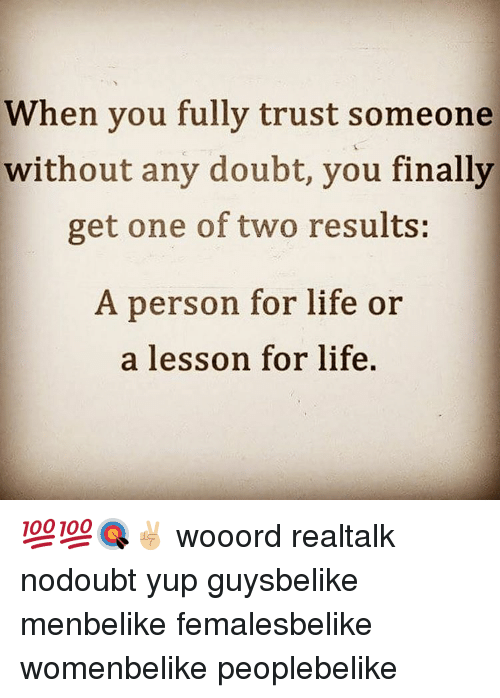 Lessoned: When you fully trust someone  without any doubt, you finally  get one of two results:  A person for life or  a lesson for life. 💯💯🎯✌🏼 wooord realtalk nodoubt yup guysbelike menbelike femalesbelike womenbelike peoplebelike