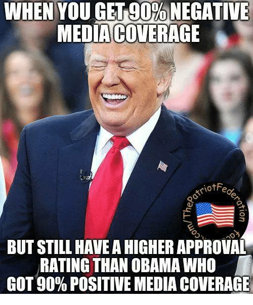 Memes, Obama, and 🤖: WHEN YOU GEL9D%NEGATIVE  MEDIA COVERAGE  BUT STILL HAVE A HIGHER APPROVAL  RATING THAN OBAMA WHO  GOT 90% POSITIVE MEDIA COVERAGE