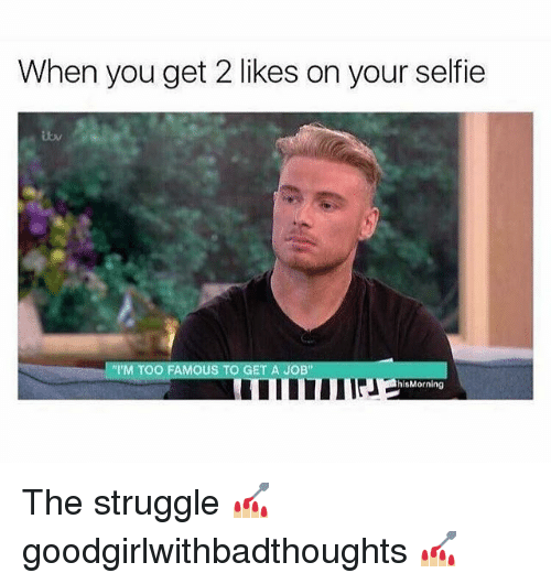 "Memes, Selfie, and Struggle: When you get 2 likes on your selfie  ""'M TOO FAMOUS TO GET A JOB""  hisMorning The struggle 💅🏼 goodgirlwithbadthoughts 💅🏼"