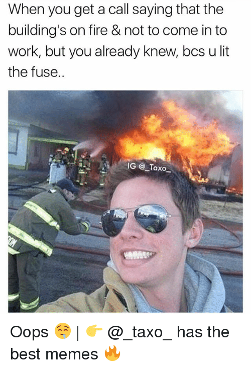 Fire, Lit, and Memes: When you get a call saying that the  building's on fire & not to come in to  work, but you already knew, bcs u lit  the fuse.  IG Taxo Oops 🤤 | 👉 @_taxo_ has the best memes 🔥