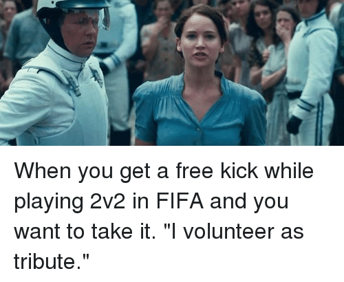 """i volunteer as tribute: When you get a free kick while playing 2v2 in FIFA and you want to take it.  """"I volunteer as tribute."""""""