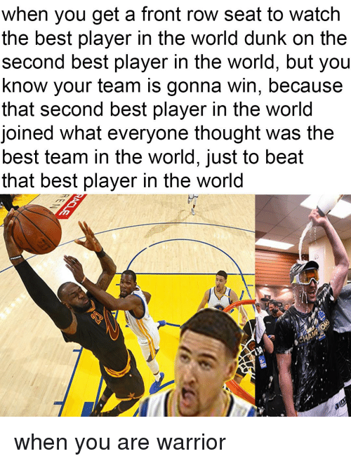 second best player in the world: when you get a front row seat to watch  the best player in the world dunk on the  Second best player in the World, but you  know your team is gonna win, because  that second best player in the world  oined what everyone thought was the  best team in the World, Just to beat  that best player in the World when you are warrior