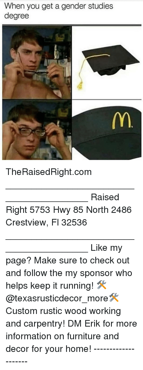 Memes, Furniture, and Home: When you get a gender studies  degree TheRaisedRight.com _________________________________________ Raised Right 5753 Hwy 85 North 2486 Crestview, Fl 32536 _________________________________________ Like my page? Make sure to check out and follow the my sponsor who helps keep it running! 🛠@texasrusticdecor_more🛠 Custom rustic wood working and carpentry! DM Erik for more information on furniture and decor for your home! --------------------