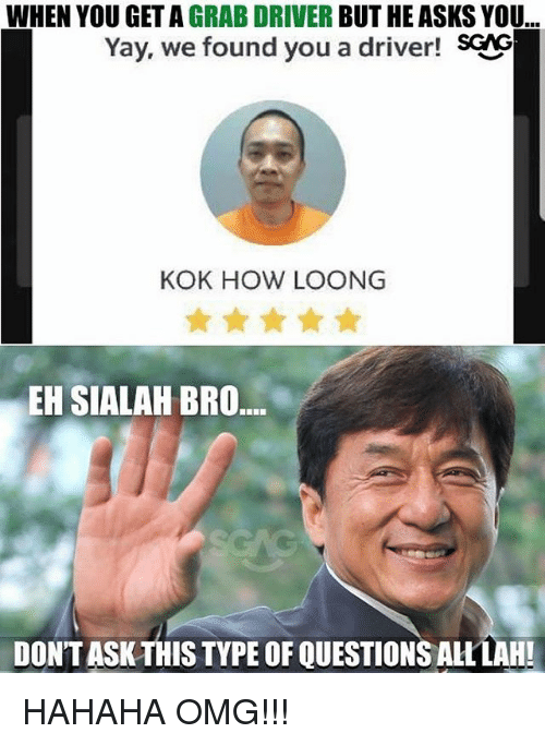 Memes, Omg, and Asks: WHEN YOU GET A GRAB DRIVER BUT HE ASKS YOU  Yay, we found you a driver! SCNG  KOK HOW LOONG  EH SIALAH BRO  DONT ASK THIS TYPE OF QUESTIONSALLLAH! HAHAHA OMG!!!