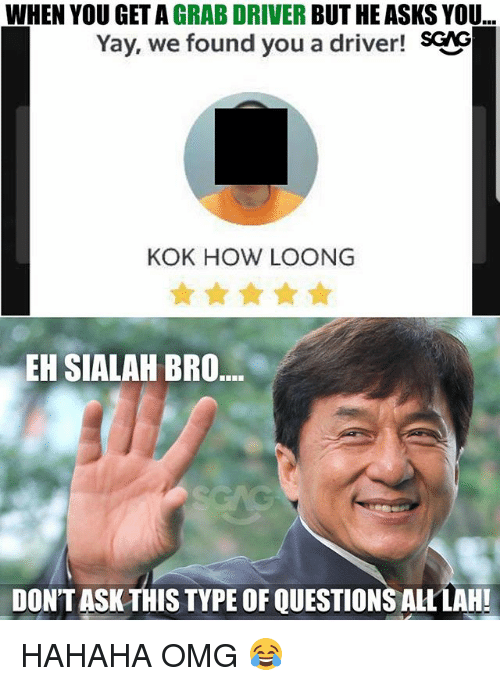 Memes, Omg, and Asks: WHEN YOU GET A GRAB DRIVER BUT HE ASKS YOU  Yay, we found you a driver! SCAG  KOK HOW LOONG  EH SIALAH BRO  DON'T ASK THIS TYPE OF QUESTIONS ALLLAH! HAHAHA OMG 😂