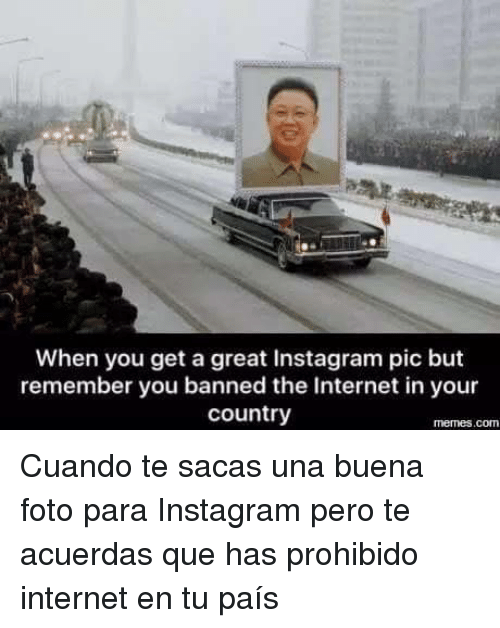 Instagram, Internet, and Memes: When you get a great Instagram pic but  remember you banned the Internet in your  country  memes.comn <p>Cuando te sacas una buena foto para Instagram pero te acuerdas que has prohibido internet en tu país</p>