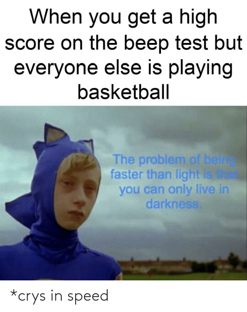 When You Get A High Score On The Beep Test But Everyone Else Is Playing Basketball The Problem Of Being Faster Than Light Is The You Can Only Live In Darkness Crys