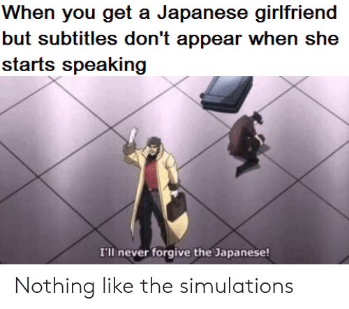 You Get A: When you get a Japanese girlfriend  but subtitles don't appear when she  starts speaking  I'll never forgive the Japanese! Nothing like the simulations