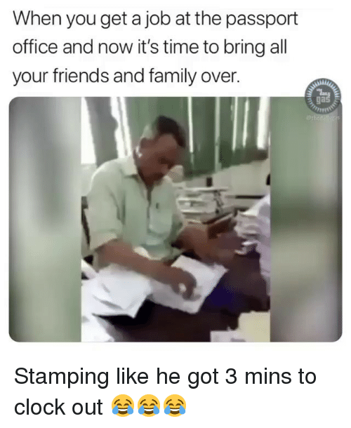 Clock, Family, and Friends: When you get a job at the passport  office and now it's time to bring all  your friends and family over.  ga Stamping like he got 3 mins to clock out 😂😂😂