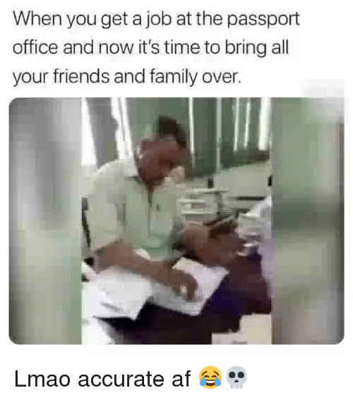 Af, Family, and Friends: When you get a job at the passport  office and now it's time to bring all  your friends and family over. Lmao accurate af 😂💀