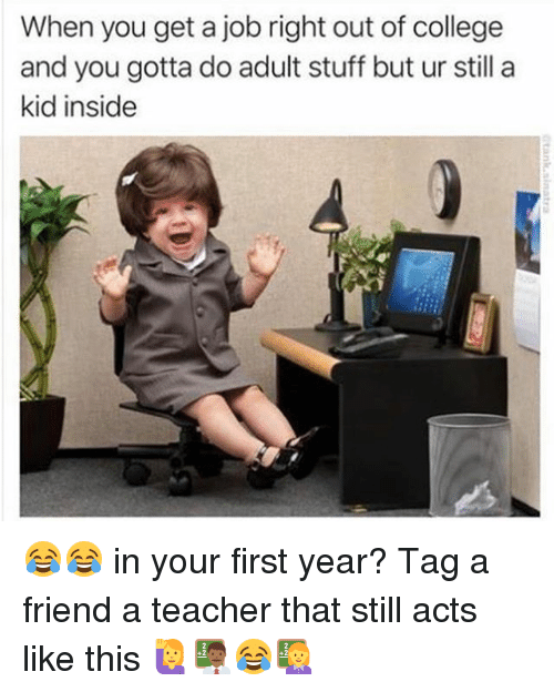 College, Memes, and Teacher: When you get a job right out of college  and you gotta doadult stuff but ur still a  kid inside 😂😂 in your first year? Tag a friend a teacher that still acts like this 🙋👨🏾🏫😂👩🏫