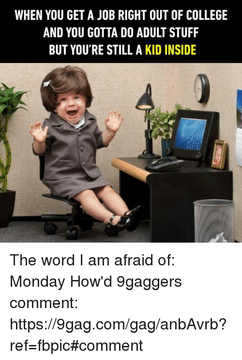 9gag, College, and Dank: WHEN YOU GET A JOB RIGHT OUT OF COLLEGE  BUT YOU'RE STILL A KID INSIDE The word I am afraid of: Monday How'd 9gaggers comment: https://9gag.com/gag/anbAvrb?ref=fbpic#comment