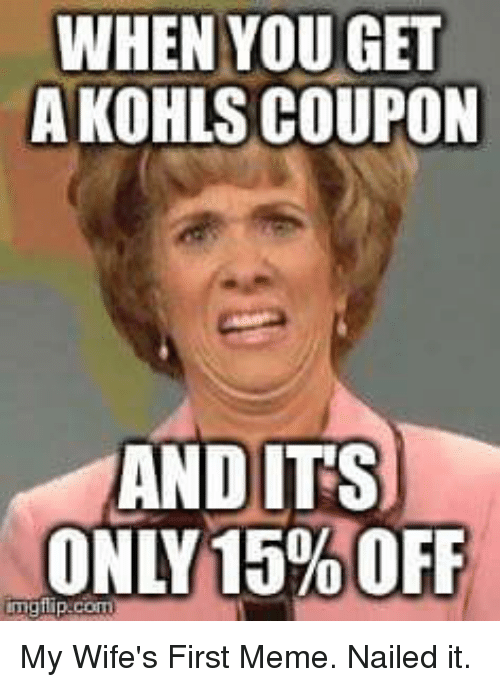 Kohl S Funny Memes : When you get a kohls coupon and its only off ing flip