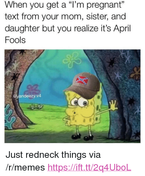 """Memes, Pregnant, and Redneck: When you get a """"l'm pregnant""""  text from your mom, sister, and  daughter but you realize it's April  Fools  @yandeezy.v4 <p>Just redneck things via /r/memes <a href=""""https://ift.tt/2q4UboL"""">https://ift.tt/2q4UboL</a></p>"""