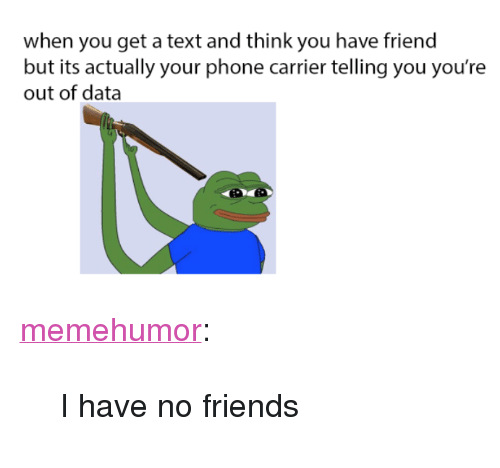 """i have no friends: when you get a text and think you have friend  but its actually your phone carrier telling you you're  out of data <p><a href=""""http://memehumor.net/post/169683061878/i-have-no-friends"""" class=""""tumblr_blog"""">memehumor</a>:</p>  <blockquote><p>I have no friends</p></blockquote>"""