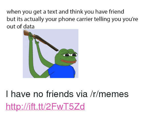 """i have no friends: when you get a text and think you have friend  but its actually your phone carrier telling you you're  out of data <p>I have no friends via /r/memes <a href=""""http://ift.tt/2FwT5Zd"""">http://ift.tt/2FwT5Zd</a></p>"""