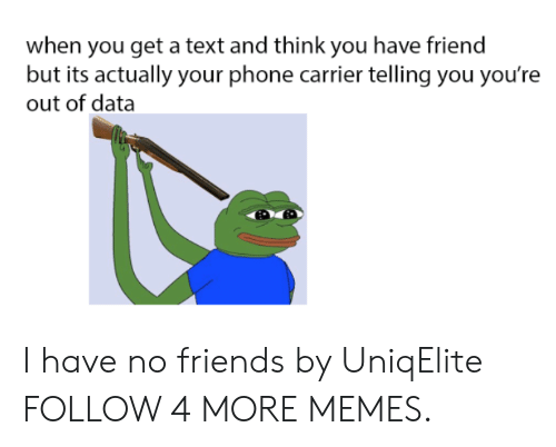i have no friends: when you get a text and think you have friend  but its actually your phone carrier telling you you're  out of data I have no friends by UniqElite FOLLOW 4 MORE MEMES.