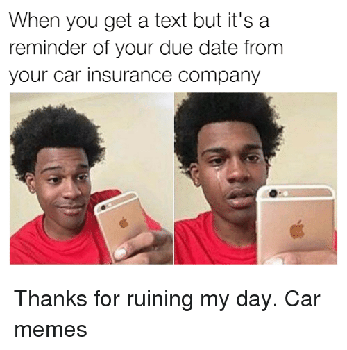 due date: When you get a text but it's a  reminder of your due date from  your car insurance company Thanks for ruining my day. Car memes