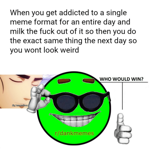 Dank Memes, Formatting, and Milk: When you get addicted to a single  meme format for an entire day and  milk the fuck out of it so then you do  the exact same thing the next day so  you wont look weird  WHO WOULD WIN?  Ah see you rea  r dan memes