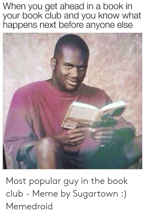 Club Meme: When you get ahead in a book in  your book club and you know what  happens next before anyone else Most popular guy in the book club - Meme by Sugartown :) Memedroid
