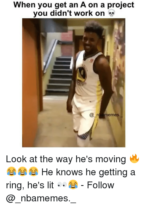 Lit, Memes, and Work: When you get an A on a project  you didn't work on «*  en amemes. Look at the way he's moving 🔥😂😂😂 He knows he getting a ring, he's lit 👀😂 - Follow @_nbamemes._