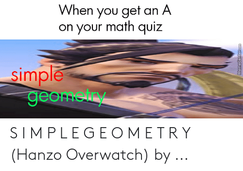 Hanzo Overwatch: When you get an A  on your math quiz  simple  geometry  MemeCenter.com S I M P L E G E O M E T R Y (Hanzo Overwatch) by ...