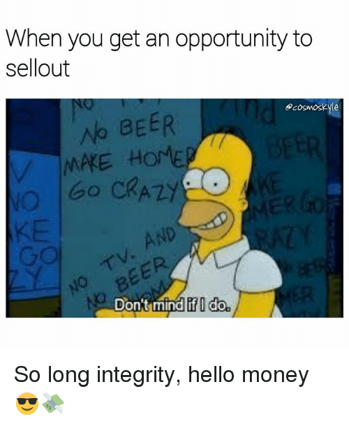 Beer, Crazy, and Hello: When you get an opportunity to  sellout  ecosmoskyle  BEER  Go CRAZY  AND  MAKE HOMEP  No  Don't mind  if I do So long integrity, hello money 😎💸