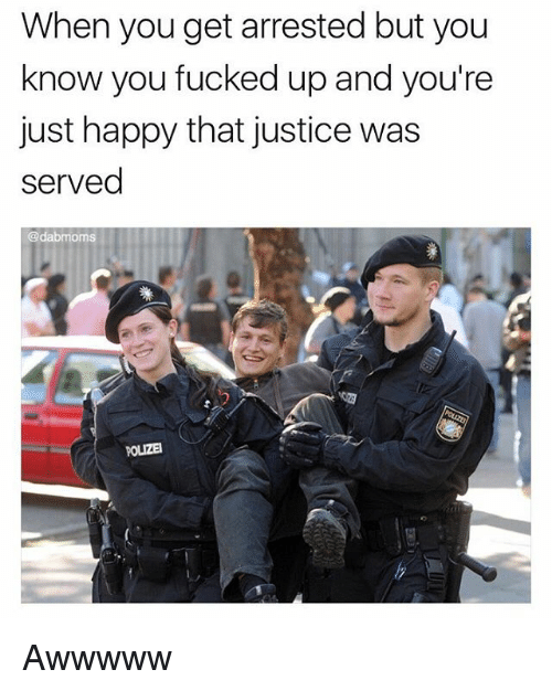 Memes, Happy, and Justice: When you get arrested but you  know you fucked up and you're  just happy that justice was  served  @dabmoms  POLIZEI Awwwww