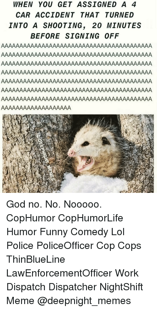 Dispatcher: WHEN YOU GET ASSIGNED A 4  CAR ACCIDENT THATTURNED  INTO A SHOOTING, 20 MINUTES  BEFORE SIGNING OFF God no. No. Nooooo. CopHumor CopHumorLife Humor Funny Comedy Lol Police PoliceOfficer Cop Cops ThinBlueLine LawEnforcementOfficer Work Dispatch Dispatcher NightShift Meme @deepnight_memes