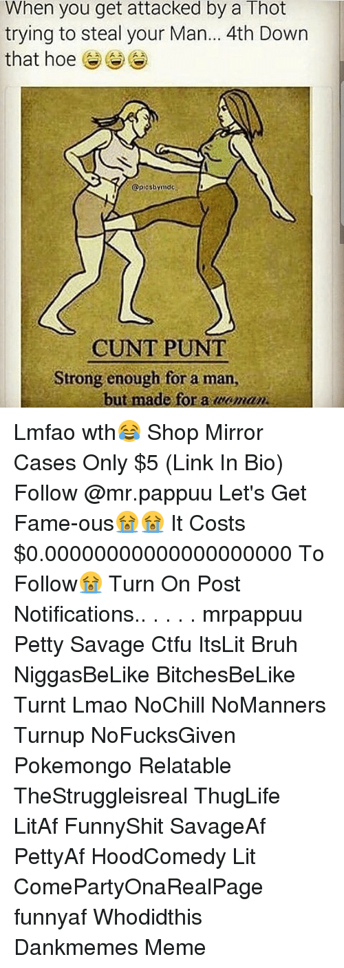 Bruh, Ctfu, and Hoe: When you get attacked by a Thot  trying to steal your Man... 4th Down  that hoe  @piosbymdc  CUNT PUNT  Strong enough for a man,  but made for a caman Lmfao wth😂 Shop Mirror Cases Only $5 (Link In Bio) Follow @mr.pappuu Let's Get Fame-ous😭😭 It Costs $0.00000000000000000000 To Follow😭 Turn On Post Notifications.. . . . . mrpappuu Petty Savage Ctfu ItsLit Bruh NiggasBeLike BitchesBeLike Turnt Lmao NoChill NoManners Turnup NoFucksGiven Pokemongo Relatable TheStruggleisreal ThugLife LitAf FunnyShit SavageAf PettyAf HoodComedy Lit ComePartyOnaRealPage funnyaf Whodidthis Dankmemes Meme